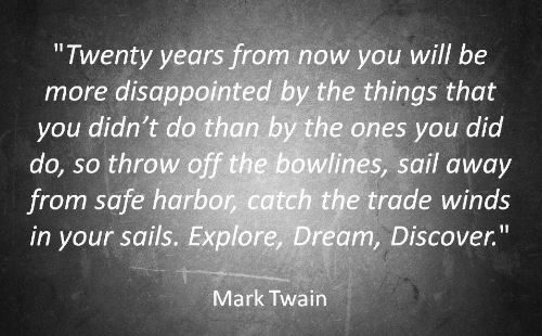 "Winds: ""Twenty years from now you will be  more disappointed by the things that  you didn't do than by the ones you did  do, so throw off the bowlines, sail away  from safe harbor, catch the trade winds  in your sails. Explore, Dream, Discover.""  Mark Twain"