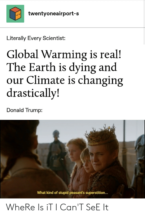 Donald Trump, Global Warming, and Reddit: twentyoneairport-s  Literally Every Scientist:  Global Warming is real!  The Earth is dying and  our Climate is changing  drastically!  Donald Trump:  What kind of stupid peasant's superstition.. WheRe Is iT I Can'T SeE It