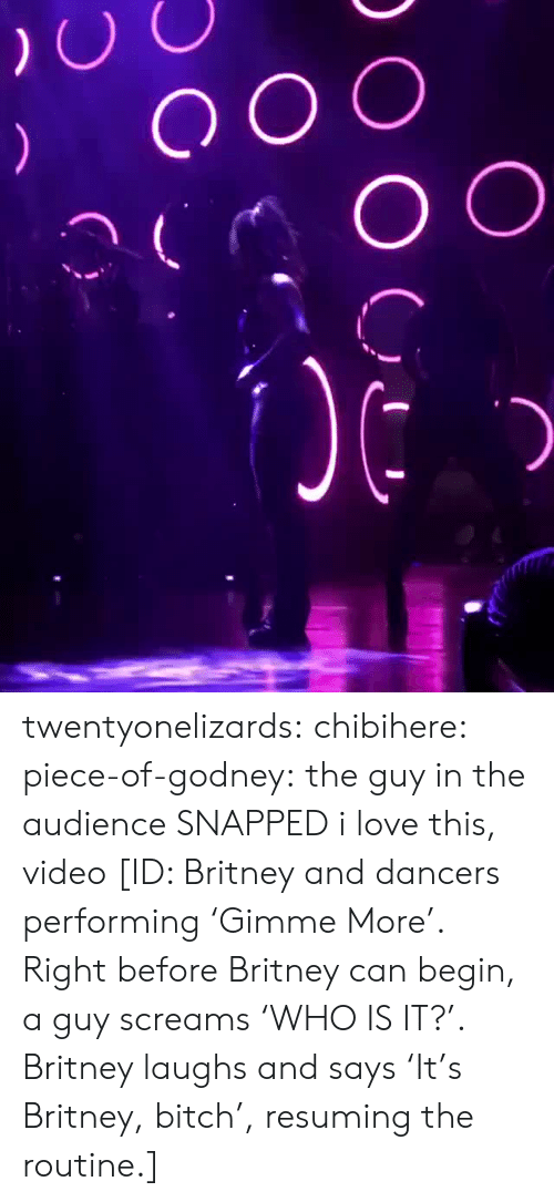 Bitch, Love, and Target: twentyonelizards:  chibihere:  piece-of-godney: the guy in the audience SNAPPED  i love this, video  [ID: Britney and dancers performing 'Gimme More'. Right before Britney can begin, a guy screams 'WHO IS IT?'. Britney laughs and says 'It's Britney, bitch', resuming the routine.]