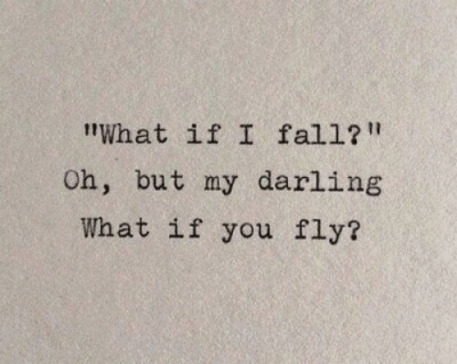 "my darling: tWhat if I fall?""  Oh, but my darling  What if you fly?"