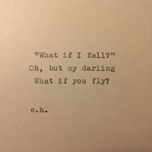 "darling: tWhat if I fall?!""  Oh, but my darling  What if you fly?  e.h."