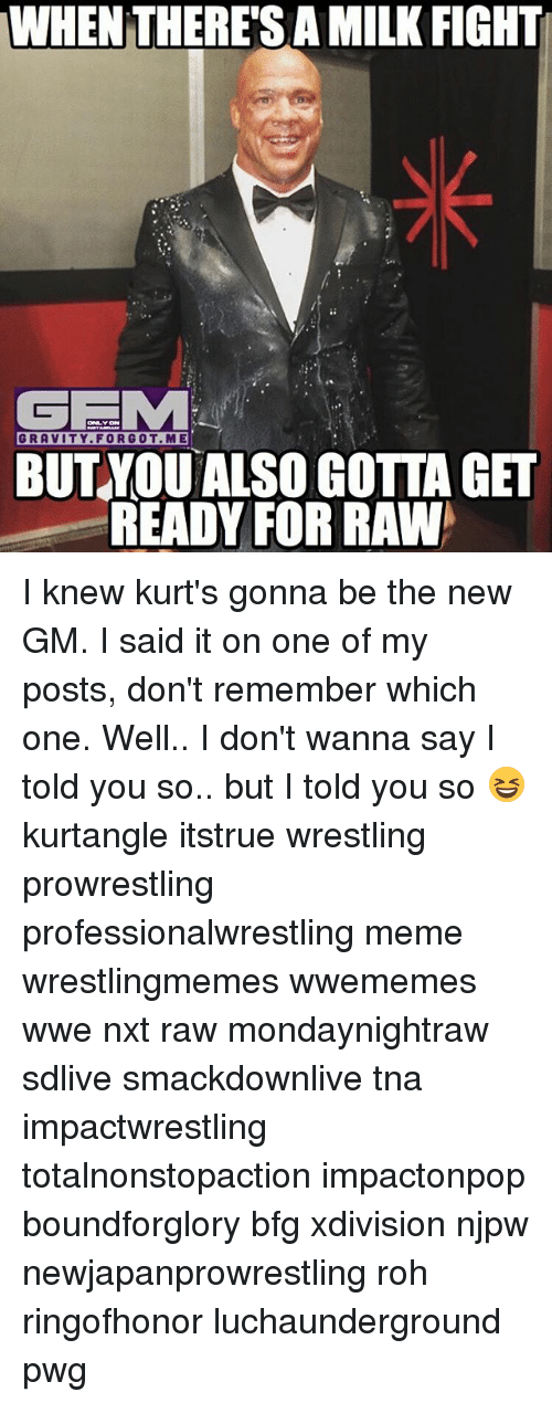 Meme, Memes, and Wrestling: TWHEN THERESA MILK FIGHTI  GEMA  GRAVITY FOR GOT.ME  BUT YOU ALSO GOTTA GET  READY FOR RAWA I knew kurt's gonna be the new GM. I said it on one of my posts, don't remember which one. Well.. I don't wanna say I told you so.. but I told you so 😆 kurtangle itstrue wrestling prowrestling professionalwrestling meme wrestlingmemes wwememes wwe nxt raw mondaynightraw sdlive smackdownlive tna impactwrestling totalnonstopaction impactonpop boundforglory bfg xdivision njpw newjapanprowrestling roh ringofhonor luchaunderground pwg