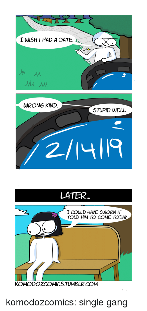 Tumblr, Gang, and Blog: TWISHI HAD A DATE.  WRONG KIND  STUPID WELL  2/14ll9   LATER  I COULD HAVE SWORN IT  TOLD HIM TO COME TODAY  KOMODOZCOMICS.TUMBLR.COM komodozcomics:  single gang
