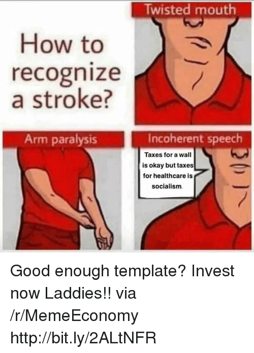 incoherent: Twisted mouth  How to  recognize  a stroke?  Arm paralysis  Incoherent speech  Taxes for a wall  is okay but taxes  for healthcare is  socialism Good enough template? Invest now Laddies!! via /r/MemeEconomy http://bit.ly/2ALtNFR