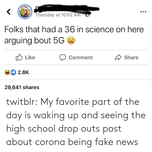day: twitblr:  My favorite part of the day is waking up and seeing the high school drop outs post about corona being fake news