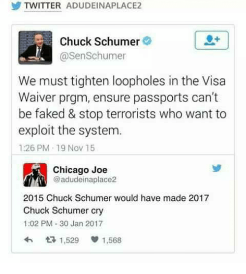 Exploitable: TWITTER ADUDEINAPLACE2  Chuck Schumer  @SenSchumer  We must tighten loopholes in the Visa  Waiver prgm, ensure passports can't  be faked & stop terrorists who want to  exploit the system.  1:26 PM 19 Nov 15  Chicago Joe  @adudeinaplace2  2015 Chuck Schumer would have made 2017  Chuck Schumer cry  1:02 PM 30 Jan 2017  1,529 1,568