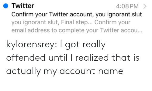Twitter Account: Twitter  Confirm your Twitter account, you ignorant slut  you ignorant slut, Final step... Confirm your  email address to complete your Twitter accou..  4:08 PM kylorensrey:  I got really offended until I realized that is actually my account name