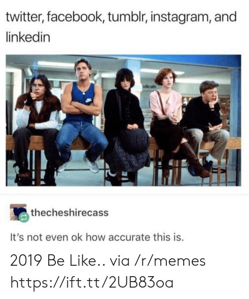 LinkedIn: twitter, facebook, tumblr, instagram, and  linkedin  thecheshirecass  It's not even ok how accurate this is 2019 Be Like.. via /r/memes https://ift.tt/2UB83oa