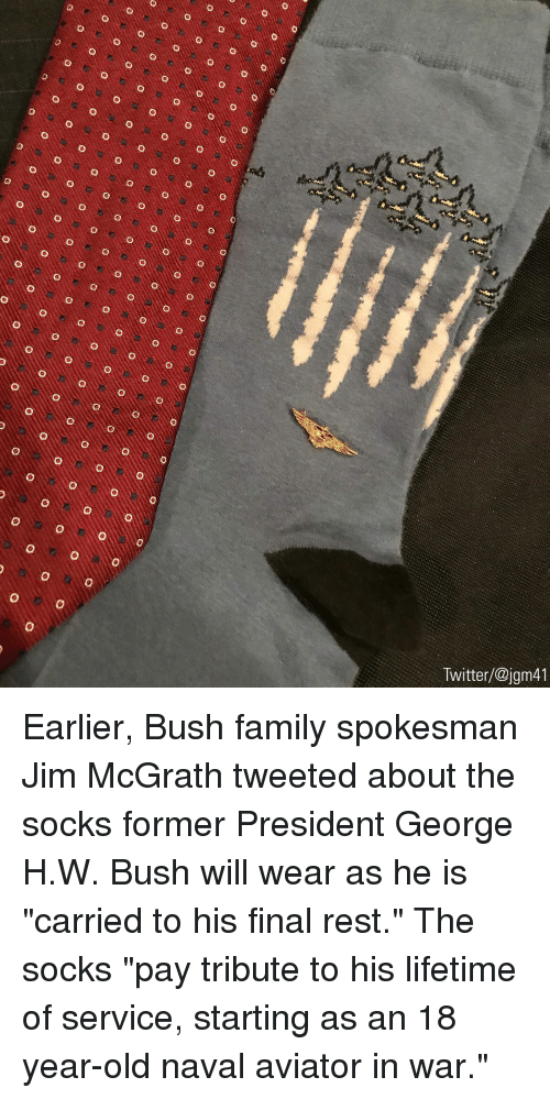 """George H. W. Bush: Twitter/@jgm41 Earlier, Bush family spokesman Jim McGrath tweeted about the socks former President George H.W. Bush will wear as he is """"carried to his final rest."""" The socks """"pay tribute to his lifetime of service, starting as an 18 year-old naval aviator in war."""""""