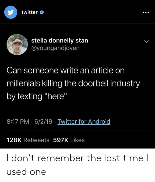 "Android, Stan, and Texting: twitter  stella donnelly stan  @youngandjoven  Can someone write an article on  millenials killing the doorbell industry  by texting ""here""  8:17 PM 6/2/19 Twitter for Android  128K Retweets 597K Likes I don't remember the last time I used one"