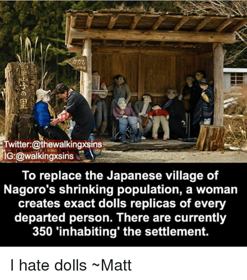 departed: Twitter:@thewalkingxsinss  IG:@walkingxsi  To replace the Japanese village of  Nagoro's shrinking population, a woman  creates exact dolls replicas of every  departed person. There are currently  350 'inhabiting' the settlement. I hate dolls ~Matt