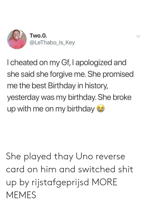 Birthday, Dank, and Memes: Two.0  @LeThabo_ls_Key  I cheated on my Gf, I apologized and  she said she forgive me. She promised  me the best Birthday in history,  yesterday was my birthday. She broke  up with me on my birthday She played thay Uno reverse card on him and switched shit up by rijstafgeprijsd MORE MEMES
