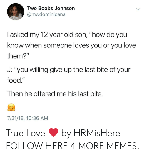 """Heing: Two Boobs Johnson  @mwdominicana  I asked my 12 year old son, """"how do you  know when someone loves you or you love  them?""""  J: """"you willing give up the last bite of your  food.""""  Then he offered me his last bite.  7/21/18, 10:36 AM True Love ❤️ by HRMisHere FOLLOW HERE 4 MORE MEMES."""