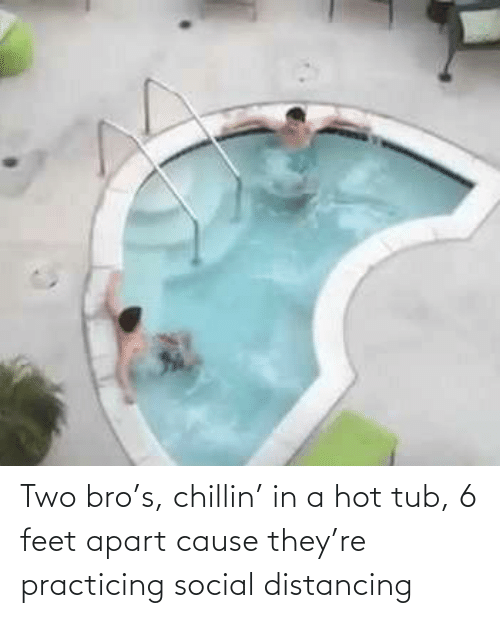 tub: Two bro's, chillin' in a hot tub, 6 feet apart cause they're practicing social distancing
