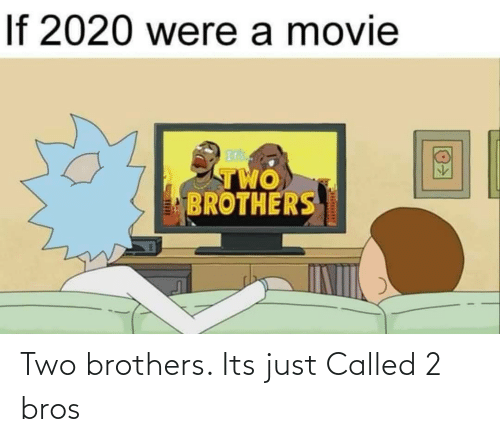 two: Two brothers. Its just Called 2 bros