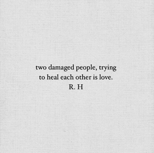 Love, People, and Each Other: two damaged people, trying  to heal each other is love.  R. H