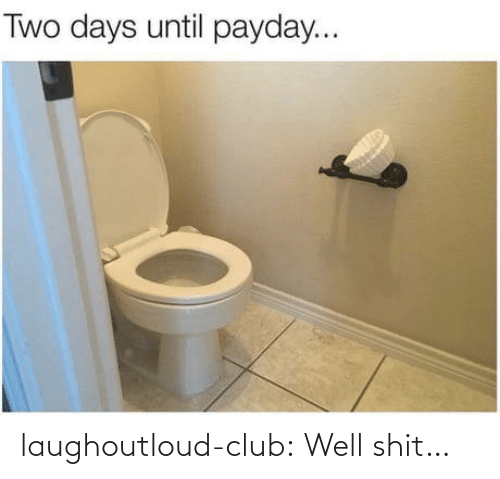 Two Days: Two days until payday... laughoutloud-club:  Well shit…