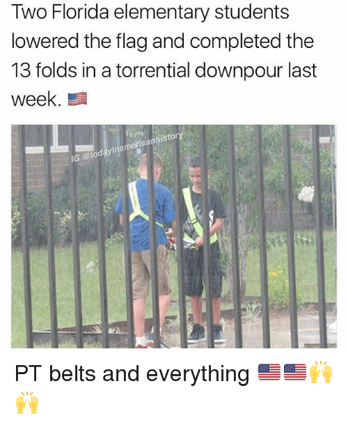 Flagging: Two Florida elementary students  lowered the flag and completed the  13 folds in a torrential downpour last  week  G @todayinamericanhistory PT belts and everything 🇺🇲🇺🇲🙌🙌