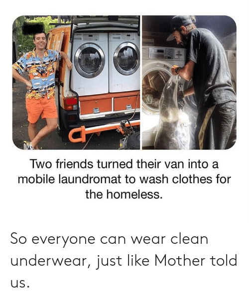 Clothes, Friends, and Homeless: Two friends turned their van into a  mobile laundromat to wash clothes for  the homeless. So everyone can wear clean underwear, just like Mother told us.