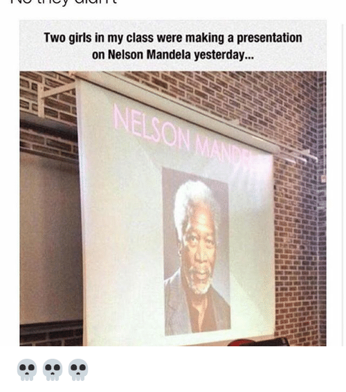 Girls, Memes, and Nelson Mandela: Two girls in my class were making a presentation  on Nelson Mandela yesterday... 💀💀💀