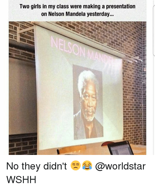 Girls, Memes, and Nelson Mandela: Two girls in my class were making a presentation  on Nelson Mandela yesterday... No they didn't 😒😂 @worldstar WSHH