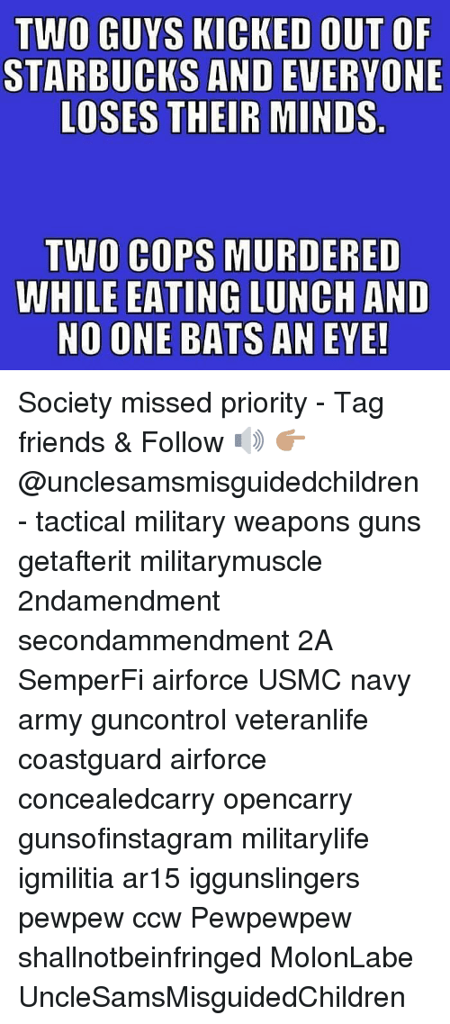 Friends, Guns, and Memes: TWO GUYS KICKED OUT OF  STARBUCKS AND EVERYONE  LOSES THEIR MINDS  TWO COPS MURDERED  WHILE EATING LUNCH AND  NO ONE BATS AN EYE! Society missed priority - Tag friends & Follow 🔊 👉🏽 @unclesamsmisguidedchildren - tactical military weapons guns getafterit militarymuscle 2ndamendment secondammendment 2A SemperFi airforce USMC navy army guncontrol veteranlife coastguard airforce concealedcarry opencarry gunsofinstagram militarylife igmilitia ar15 iggunslingers pewpew ccw Pewpewpew shallnotbeinfringed MolonLabe UncleSamsMisguidedChildren