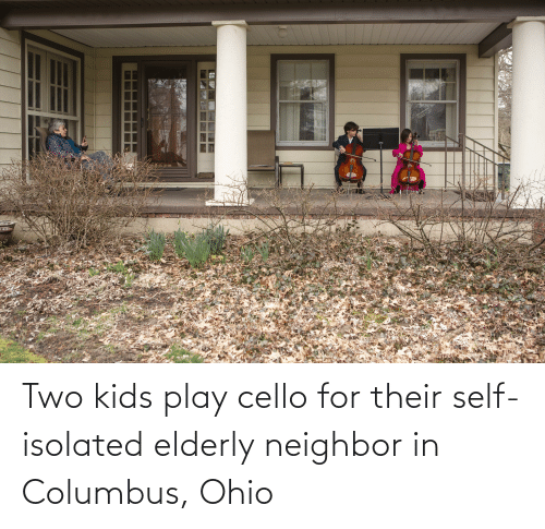 Two Kids: Two kids play cello for their self-isolated elderly neighbor in Columbus, Ohio