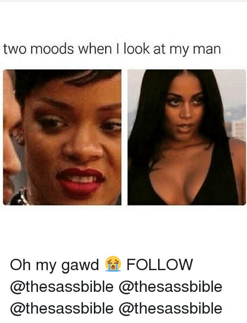 Oh My Gawd: two moods when look at my man Oh my gawd 😭 FOLLOW @thesassbible @thesassbible @thesassbible @thesassbible