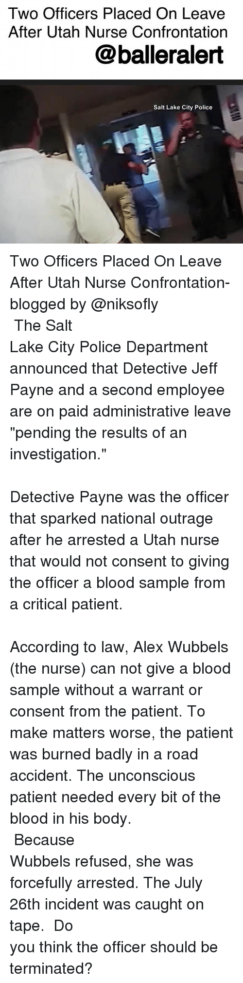 """confrontation: Two Officers Placed On Leave  After Utah Nurse Confrontation  @balleralert  Salt Lake City Police Two Officers Placed On Leave After Utah Nurse Confrontation- blogged by @niksofly ⠀⠀⠀⠀⠀⠀⠀⠀⠀⠀⠀⠀⠀⠀⠀⠀⠀⠀⠀⠀⠀⠀⠀⠀⠀⠀⠀⠀⠀⠀⠀⠀⠀⠀⠀⠀ The Salt Lake City Police Department announced that Detective Jeff Payne and a second employee are on paid administrative leave """"pending the results of an investigation."""" ⠀⠀⠀⠀⠀⠀⠀⠀⠀⠀⠀⠀⠀⠀⠀⠀⠀⠀⠀⠀⠀⠀⠀⠀⠀⠀⠀⠀⠀⠀⠀⠀⠀⠀⠀⠀ Detective Payne was the officer that sparked national outrage after he arrested a Utah nurse that would not consent to giving the officer a blood sample from a critical patient. ⠀⠀⠀⠀⠀⠀⠀⠀⠀⠀⠀⠀⠀⠀⠀⠀⠀⠀⠀⠀⠀⠀⠀⠀⠀⠀⠀⠀⠀⠀⠀⠀⠀⠀⠀⠀ According to law, Alex Wubbels (the nurse) can not give a blood sample without a warrant or consent from the patient. To make matters worse, the patient was burned badly in a road accident. The unconscious patient needed every bit of the blood in his body. ⠀⠀⠀⠀⠀⠀⠀⠀⠀⠀⠀⠀⠀⠀⠀⠀⠀⠀⠀⠀⠀⠀⠀⠀⠀⠀⠀⠀⠀⠀⠀⠀⠀⠀⠀⠀ Because Wubbels refused, she was forcefully arrested. The July 26th incident was caught on tape. ⠀⠀⠀⠀⠀⠀⠀⠀⠀⠀⠀⠀⠀⠀⠀⠀⠀⠀⠀⠀⠀⠀⠀⠀⠀⠀⠀⠀⠀⠀⠀⠀⠀⠀⠀⠀ Do you think the officer should be terminated?"""
