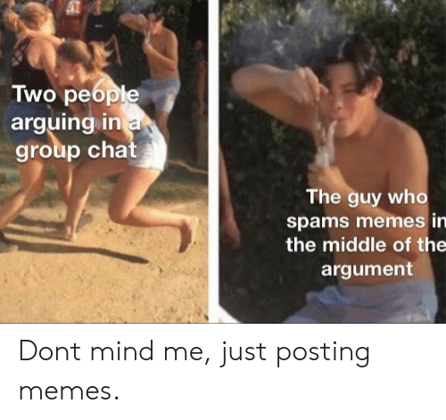 Group Chat, Memes, and Chat: Two people  arguing in a  group chat  The guy who  spams memes in  the middle of the  argument Dont mind me, just posting memes.