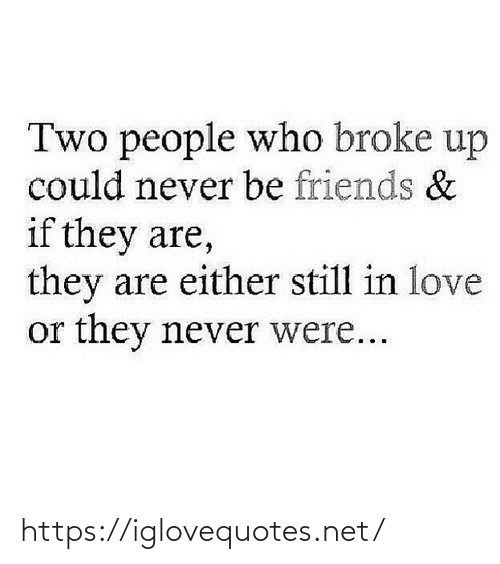 Either: Two people who broke up  could never be friends &  if they are,  they are either still in love  or they never were... https://iglovequotes.net/