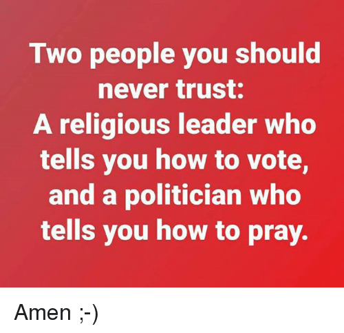 Memes, How To, and Never: Two people you should  never trust.  A religious leader who  tells you how to vote,  and a politician who  tells you how to pray. Amen ;-)