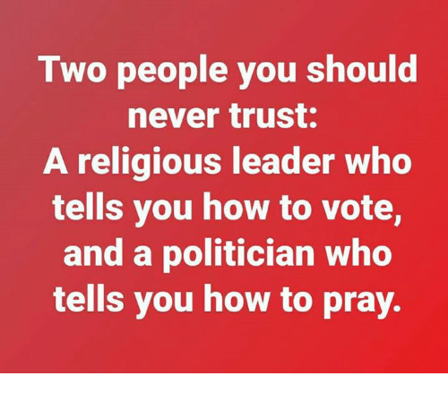Dank, How To, and Never: Two people you should  never trust.  A religious leader who  tells you how to vote,  and a politician who  tells you how to pray.