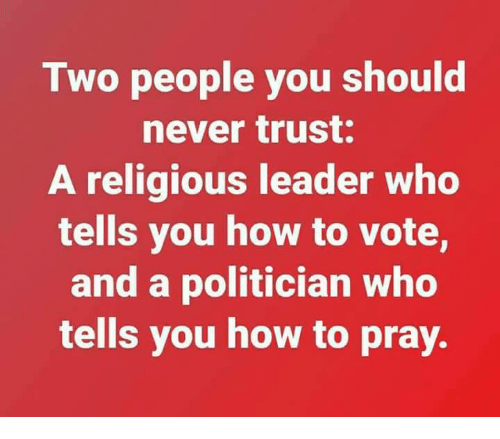 How To, Never, and How: Two people you should  never trust:  A religious leader who  tells you how to vote,  and a politician who  tells you how to pray.