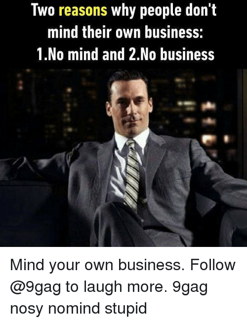 stupider: Two reasons why people don't  mind their own business:  1.No mind and 2.No business Mind your own business. Follow @9gag to laugh more. 9gag nosy nomind stupid