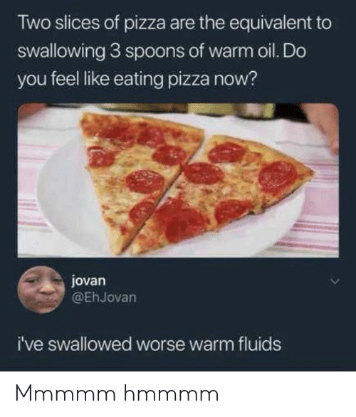 Pizza, You, and Now: Two slices of pizza are the equivalent to  swallowing 3 sp0ons of warm oil. Do  you feel like eating pizza now?  jovan  @EhJovan  i've swallowed worse warm fluids Mmmmm hmmmm