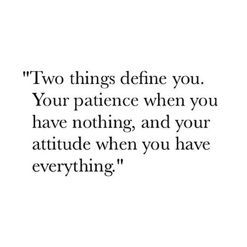 """Patience: """"Two things define you  Your patience when you  have nothing, and your  attitude when you have  everything,"""""""