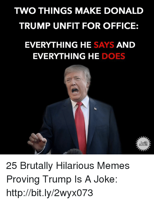 Donald Trump, Memes, and Http: TWO THINGS MAKE DONALD  TRUMP UNFIT FOR OFFICE:  EVERYTHING HE SAYS AND  EVERYTHING HE DOES  Left  Action 25 Brutally Hilarious Memes Proving Trump Is A Joke: http://bit.ly/2wyx073