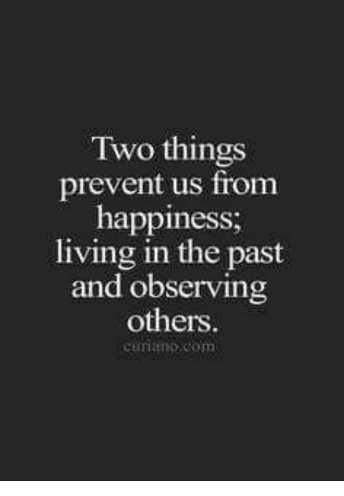 Happiness, Living, and Com: Two things  prevent us from  happiness;  living in the past  and observing  others  curino.com
