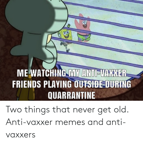 Anti Vaxxers: Two things that never get old. Anti-vaxxer memes and anti-vaxxers