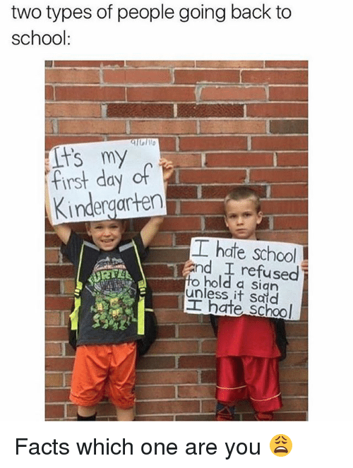 Going Back To School: two types of people going back to  school:  fist day of  Kindergarten  工hate school  and refused  to hold a sian  unless it Said  工hate school Facts which one are you 😩