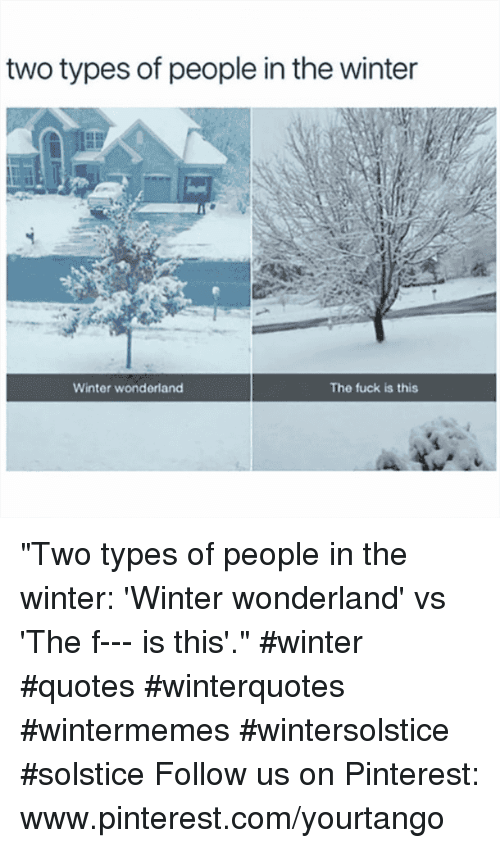 "pinterest.com: two types of people in the winter  Winter wonderland  The fuck is this ""Two types of people in the winter: 'Winter wonderland' vs 'The f--- is this'."" #winter #quotes #winterquotes #wintermemes #wintersolstice #solstice Follow us on Pinterest: www.pinterest.com/yourtango"
