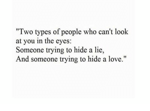 """Two Types Of People: """"Two types of people who can't look  at you in the eyes:  Someone trying to hide a lie  And someone trying to hide a love."""""""