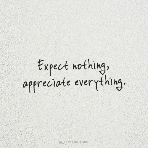 Appreciate, Nothing, and Everything: txpect nothing  appreciate everything.  @ATYPELIKEAGIRL