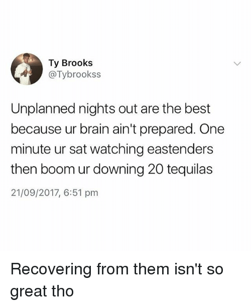 EastEnders: Ty Brooks  . @Tybrookss  Unplanned nights out are the best  because ur brain ain't prepared. One  minute ur sat watching eastenders  then boom ur downing 20 tequilas  21/09/2017, 6:51 pnm Recovering from them isn't so great tho
