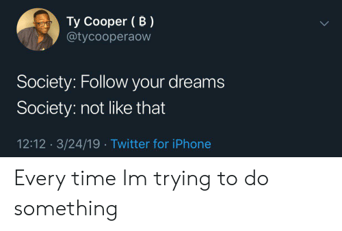 Iphone, Twitter, and Time: Ty Cooper (B)  @tycooperaovw  Society: Follow your dreams  Society: not like that  12:12 3/24/19 Twitter for iPhone Every time Im trying to do something