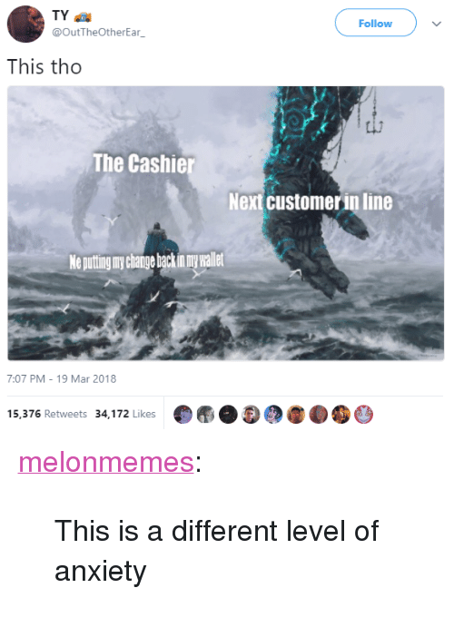 """Puting: TY  @OutTheOtherEar  Follow  This tho  The Cashie  Next customer in line  Ne puting ny change backin my wallet  7:07 PM-19 Mar 2018  15,376 Retweets 34,172 Likes <p><a href=""""https://melonmemes.tumblr.com/post/172108568515/this-is-a-different-level-of-anxiety"""" class=""""tumblr_blog"""" target=""""_blank"""">melonmemes</a>:</p> <blockquote><p>This is a different level of anxiety</p></blockquote>"""