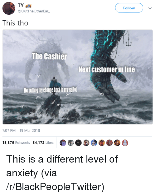 Puting: TY  @OutTheOtherEar  Follow  This tho  The Cashie  Next customer in line  Ne puting ny change backin my wallet  7:07 PM-19 Mar 2018  15,376 Retweets 34,172 Likes <p>This is a different level of anxiety (via /r/BlackPeopleTwitter)</p>