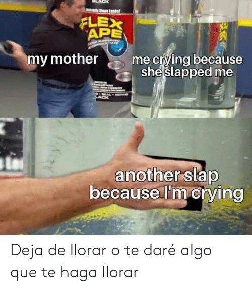 deja: ty Stup Lk  APE  XE  XE  my mother  me crying because  sheslapped me  another slap  because I'm crying Deja de llorar o te daré algo que te haga llorar