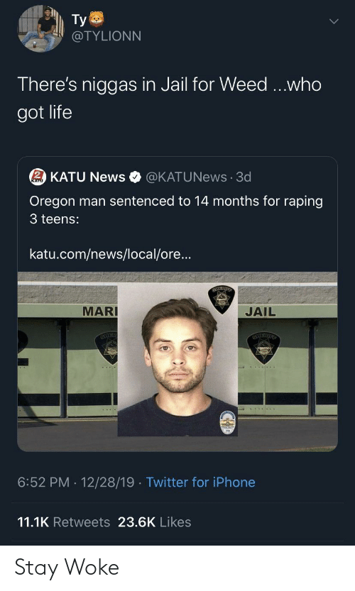 stay: Ty  @TYLIONN  There's niggas in Jail for Weed ...who  got life  2 KATU News  @KATUNews · 3d  Oregon man sentenced to 14 months for raping  3 teens:  katu.com/news/local/ore...  MARI  JAIL  SCIER  12/28/19 · Twitter for iPhone  6:52 PM  11.1K Retweets 23.6K Likes Stay Woke